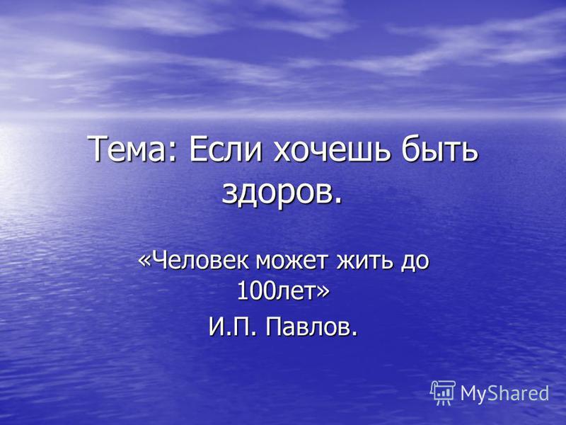 Тема: Если хочешь быть здоров. «Человек может жить до 100 лет» И.П. Павлов.