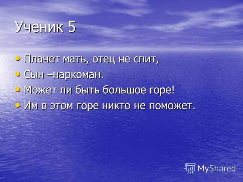 Ученик 5 Плачет мать, отец не спит, Плачет мать, отец не спит, Сын –наркоман. Сын –наркоман. Может ли быть большое горе! Может ли быть большое горе! Им в этом горе никто не поможет. Им в этом горе никто не поможет.
