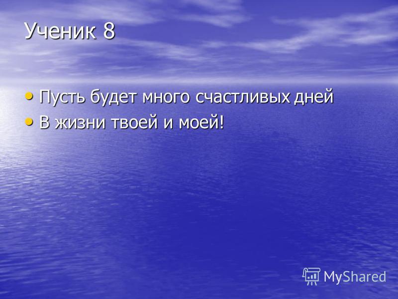 Ученик 8 Пусть будет много счастливых дней Пусть будет много счастливых дней В жизни твоей и моей! В жизни твоей и моей!