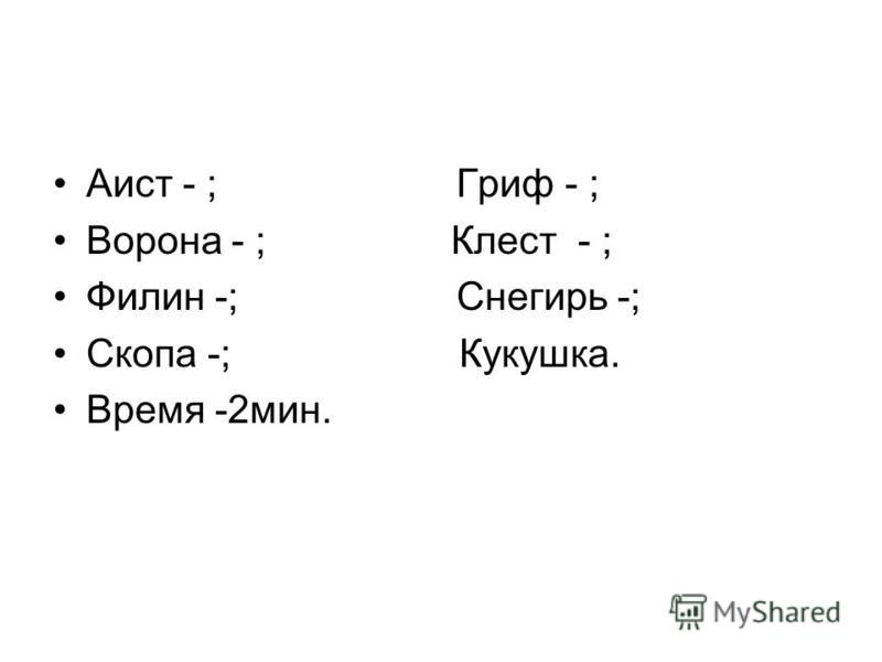 Аист - ; Гриф - ; Ворона - ; Клест - ; Филин -; Снегирь -; Скопа -; Кукушка. Время -2 мин.