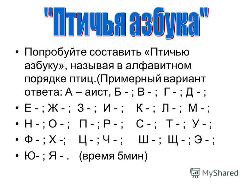Попробуйте составить «Птичью азбуку», называя в алфавитном порядке птиц.(Примерный вариант ответа: А – аист, Б - ; В - ; Г - ; Д - ; Е - ; Ж - ; З - ; И - ; К - ; Л - ; М - ; Н - ; О - ; П - ; Р - ; С - ; Т - ; У - ; Ф - ; Х -; Ц - ; Ч - ; Ш - ; Щ -
