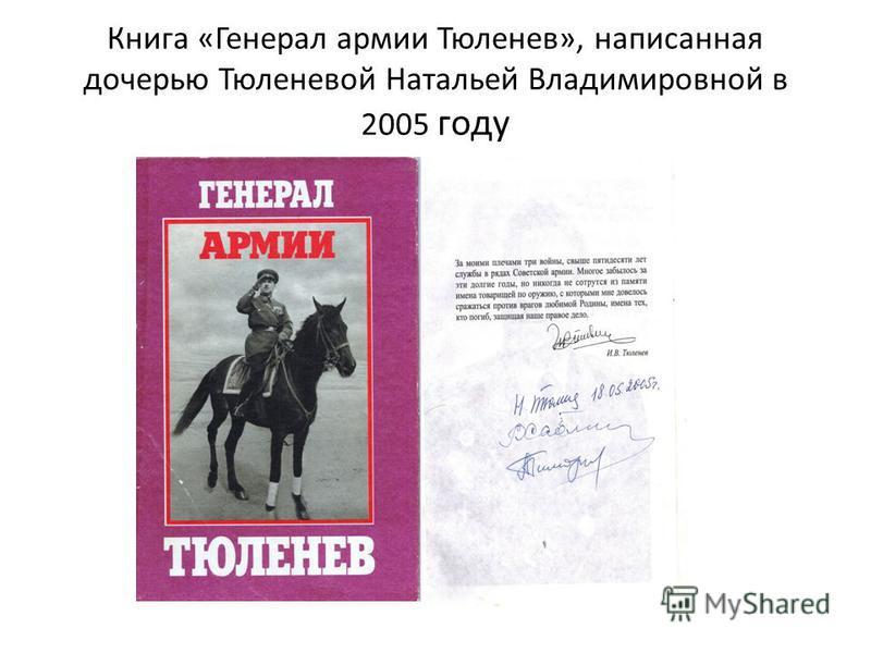 Книга «Генерал армии Тюленев», написанная дочерью Тюленевой Натальей Владимировной в 2005 году
