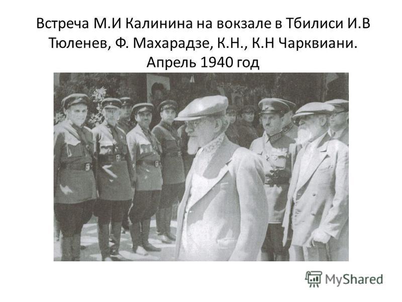 Встреча М.И Калинина на вокзале в Тбилиси И.В Тюленев, Ф. Махарадзе, К.Н., К.Н Чарквиани. Апрель 1940 год