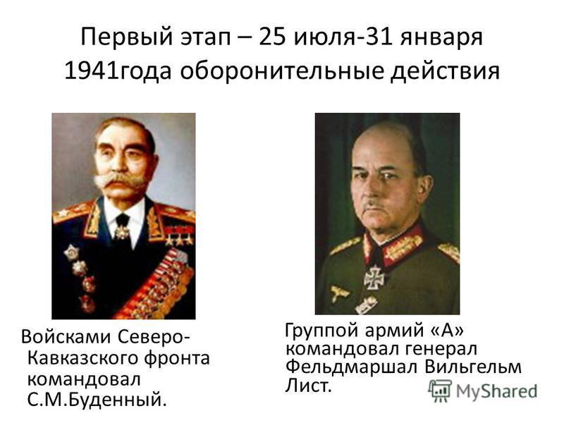 Первый этап – 25 июля-31 января 1941 года оборонительные действия Группой армий «А» командовал генерал Фельдмаршал Вильгельм Лист. Войсками Северо- Кавказского фронта командовал С.М.Буденный.