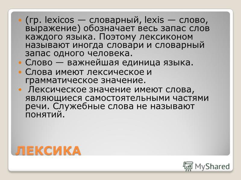 ЛЕКСИКА (гр. lexicos словарный, lexis слово, выражение) обозначает весь запас слов каждого языка. Поэтому лексиконом называют иногда словари и словарный запас одного человека. Слово важнейшая единица языка. Слова имеют лексическое и грамматическое зн