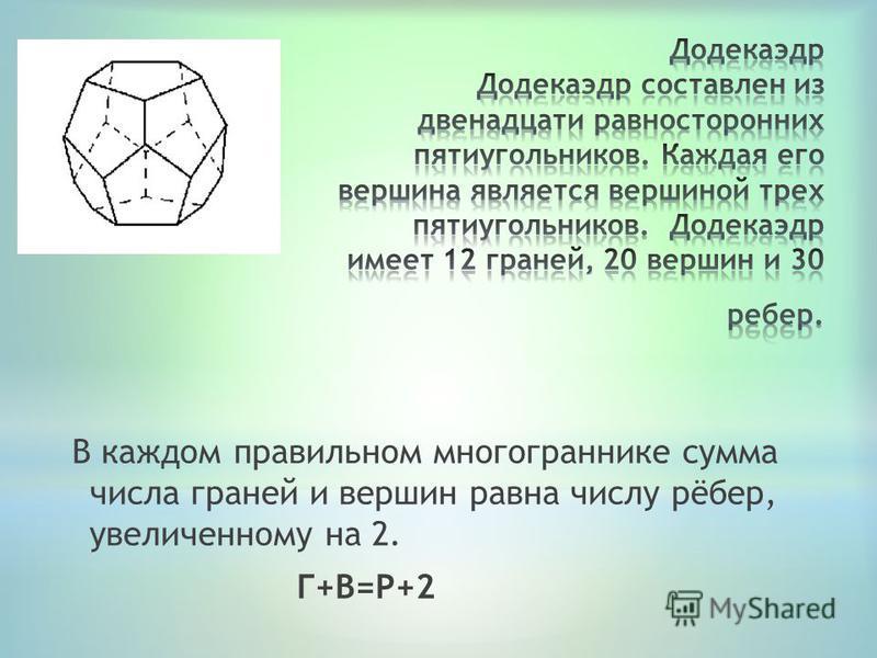 В каждом правильном многограннике сумма числа граней и вершин равна числу рёбер, увеличенному на 2. Г+В=Р+2