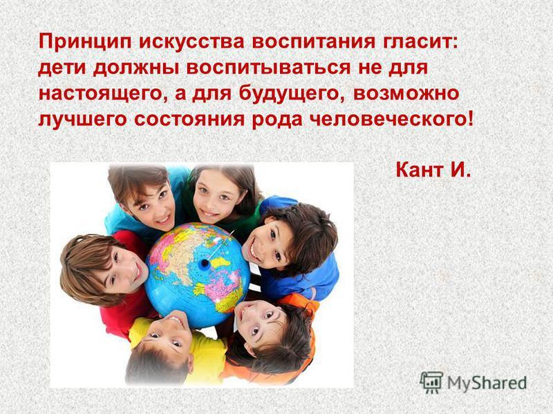 Принцип искусства воспитания гласит: дети должны воспитываться не для настоящего, а для будущего, возможно лучшего состояния рода человеческого! Кант И.