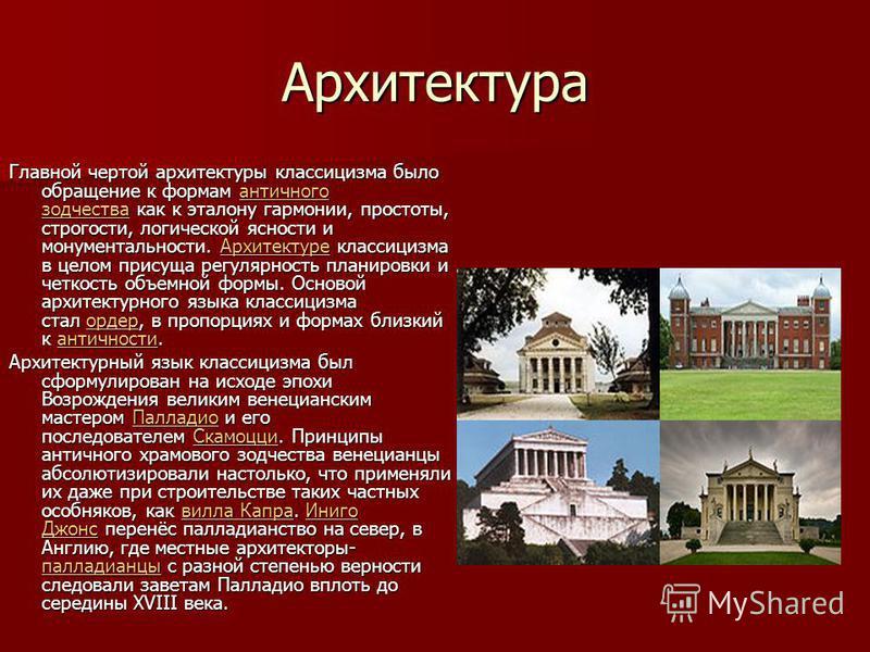 Архитектура Главной чертой архитектуры классицизма было обращение к формам античного зодчества как к эталону гармонии, простоты, строгости, логической ясности и монументальности. Архитектуре классицизма в целом присуща регулярность планировки и четко