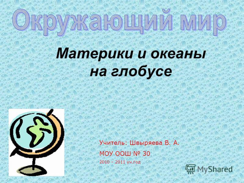 Материки и океаны на глобусе Учитель: Швыряева В. А. МОУ ООШ 30 2010 – 2011 уч.год