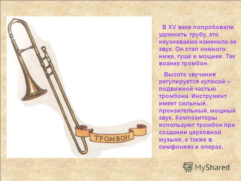 В XV веке попробовали удлинить трубу, это неузнаваемо изменило ее звук. Он стал намного ниже, гуще и мощнее. Так возник тромбон. Высота звучания регулируется кулисой – подвижной частью тромбона. Инструмент имеет сильный, пронзительный, мощный звук. К