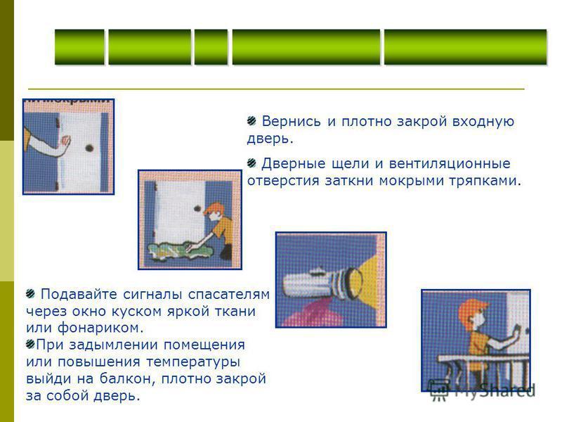 Вернись и плотно закрой входную дверь. Дверные щели и вентиляционные отверстия заткни мокрыми тряпками. Подавайте сигналы спасателям через окно куском яркой ткани или фонариком. При задымлении помещения или повышения температуры выйди на балкон, плот