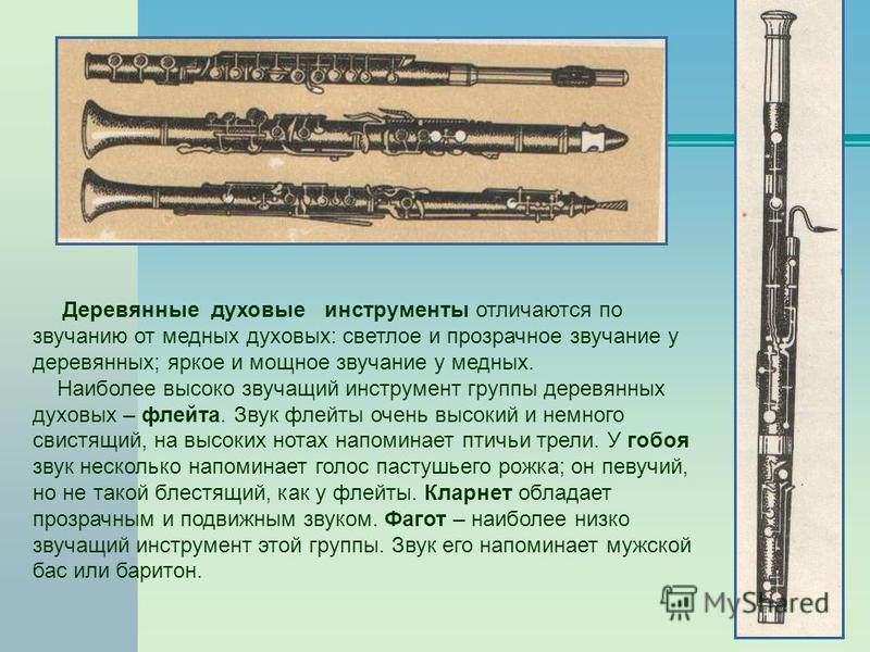 Деревянные духовые инструменты отличаются по звучанию от медных духовых: светлое и прозрачное звучание у деревянных; яркое и мощное звучание у медных. Наиболее высоко звучащий инструмент группы деревянных духовых – флейта. Звук флейты очень высокий и
