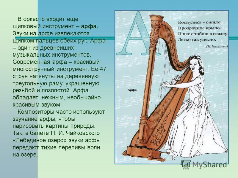 В оркестр входит еще щипковый инструмент – арфа. Звуки на арфе извлекаются щипком пальцев обеих рук. Арфа – один из древнейших музыкальных инструментов. Современная арфа – красивый многострунный инструмент. Ее 47 струн натянуты на деревянную треуголь