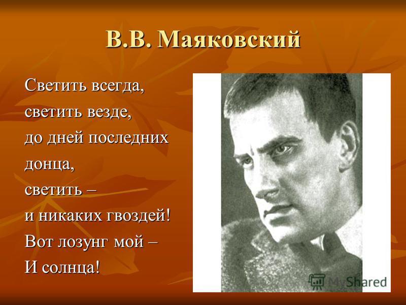 В.В. Маяковский Светить всегда, светить везде, до дней последних донца, светить – и никаких гвоздей! Вот лозунг мой – И солнца!