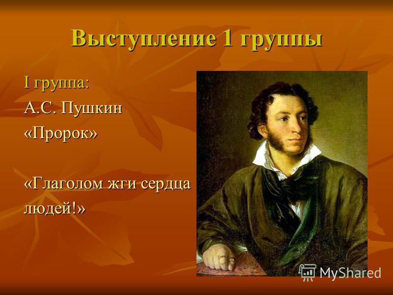Выступление 1 группы I группа: А.С. Пушкин «Пророк» «Глаголом жги сердца людей!»