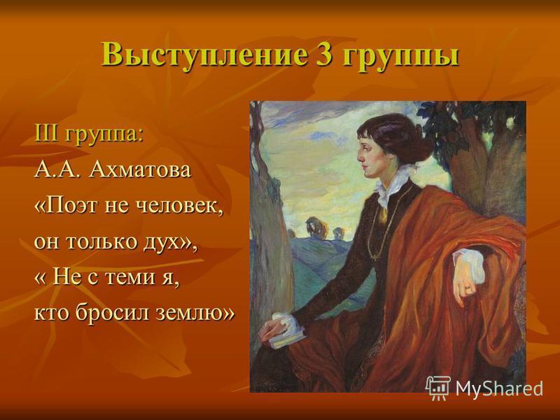 Выступление 3 группы III группа: А.А. Ахматова «Поэт не человек, он только дух», « Не с теми я, кто бросил землю»