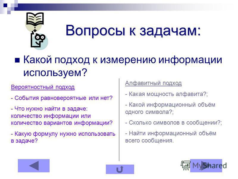 Вопросы к задачам: Вопросы к задачам: Какой подход к измерению информации используем? Вероятностный подход - События равновероятные или нет? - Что нужно найти в задаче: количество информации или количество вариантов информации? - Какую формулу нужно