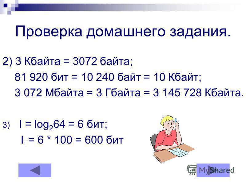 Проверка домашнего задания. 2) 3 Кбайта = 3072 байта; 81 920 бит = 10 240 байт = 10 Кбайт; 3 072 Мбайта = 3 Гбайта = 3 145 728 Кбайта. 3) I = log 2 64 = 6 бит; I T = 6 * 100 = 600 бит