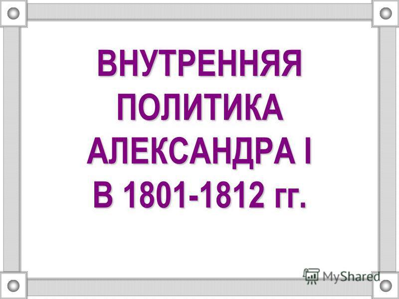 ВНУТРЕННЯЯ ПОЛИТИКА АЛЕКСАНДРА I В 1801-1812 гг.