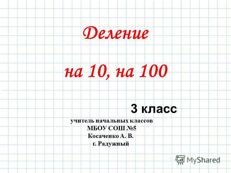 учитель начальных классов МБОУ СОШ 5 Косаченко А. В. г. Радужный 3 класс Деление на 10, на 100