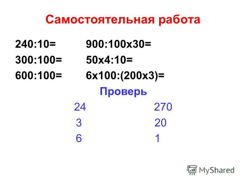 Самостоятельная работа 240:10= 900:100 х 30= 300:100= 50 х 4:10= 600:100= 6 х 100:(200 х 3)= Проверь 24 270 3 20 6 1