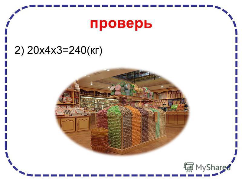 проверь 2) 20 х 4 х 3=240(кг)