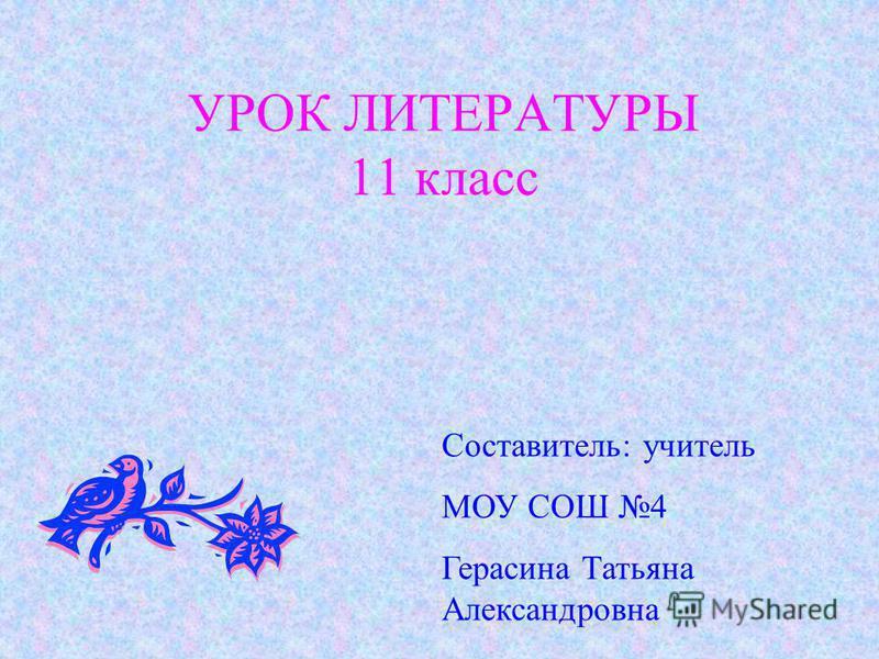 УРОК ЛИТЕРАТУРЫ 11 класс Составитель: учитель МОУ СОШ 4 Герасина Татьяна Александровна