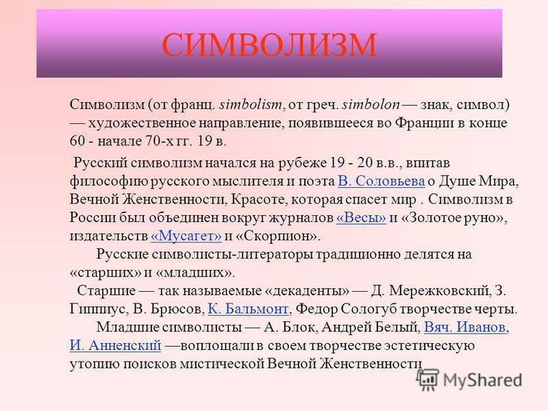 СИМВОЛИЗМ Символизм (от франц. simbolism, от греч. simbolon знак, символ) художественное направление, появившееся во Франции в конце 60 - начале 70-х гг. 19 в. Русский символизм начался на рубеже 19 - 20 в.в., впитав философию русского мыслителя и по