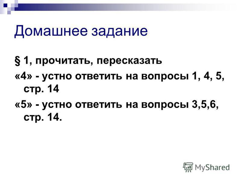 Домашнее задание § 1, прочитать, пересказать «4» - устно ответить на вопросы 1, 4, 5, стр. 14 «5» - устно ответить на вопросы 3,5,6, стр. 14.