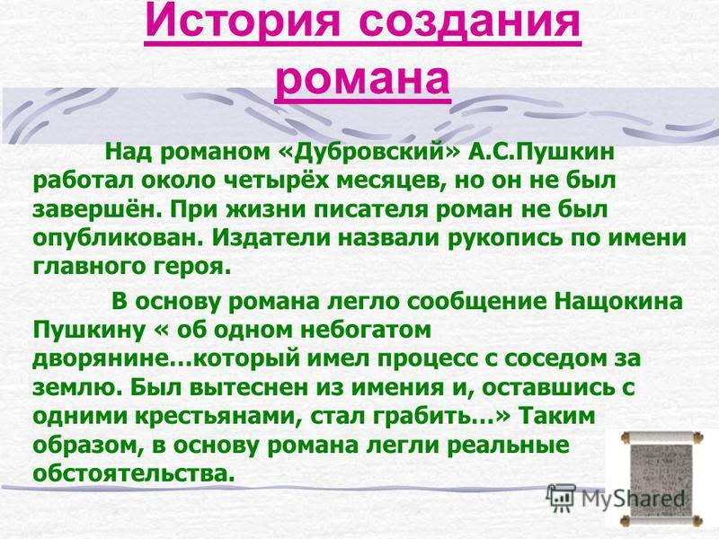 История создания романа Над романом «Дубровский» А.С.Пушкин работал около четырёх месяцев, но он не был завершён. При жизни писателя роман не был опубликован. Издатели назвали рукопись по имени главного героя. В основу романа легло сообщение Нащокина