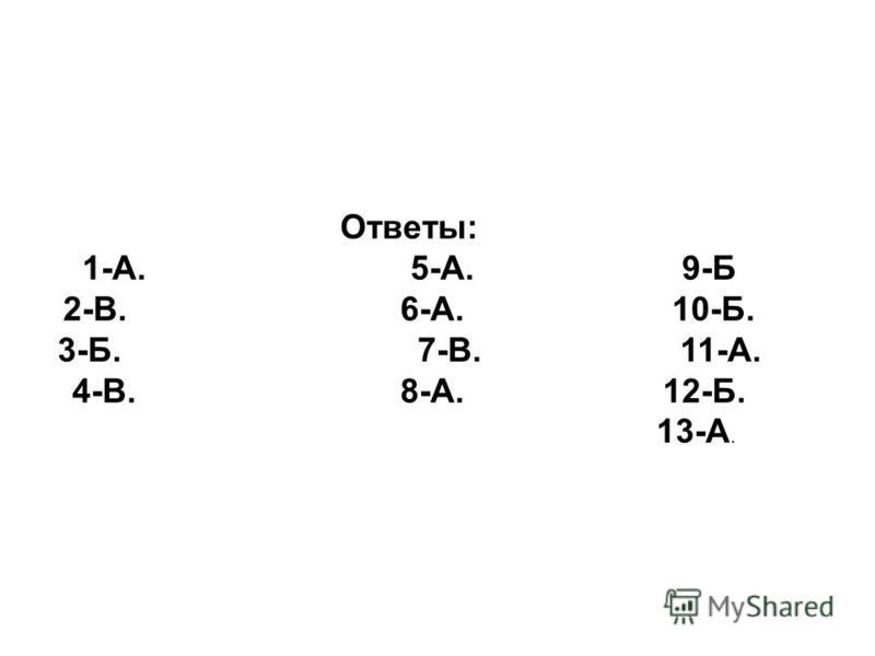 Ответы: 1-А. 5-А. 9-Б 2-В. 6-А. 10-Б. 3-Б. 7-В. 11-А. 4-В. 8-А. 12-Б. 13-А.