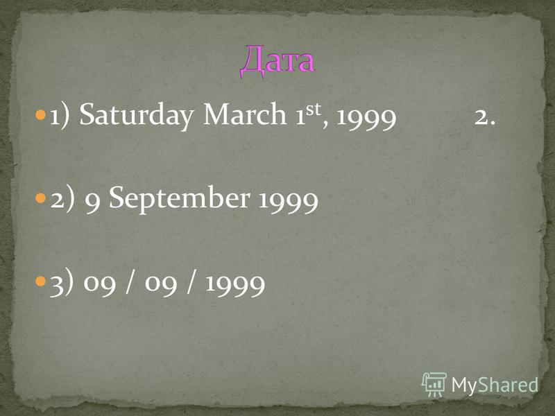 1) Saturday March 1 st, 1999 2. 2) 9 September 1999 3) 09 / 09 / 1999