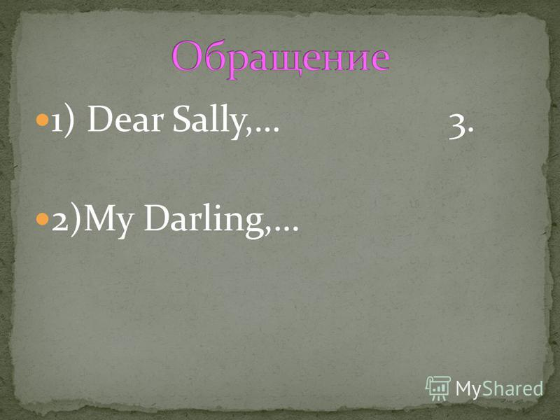 1) Dear Sally,… 3. 2)My Darling,…