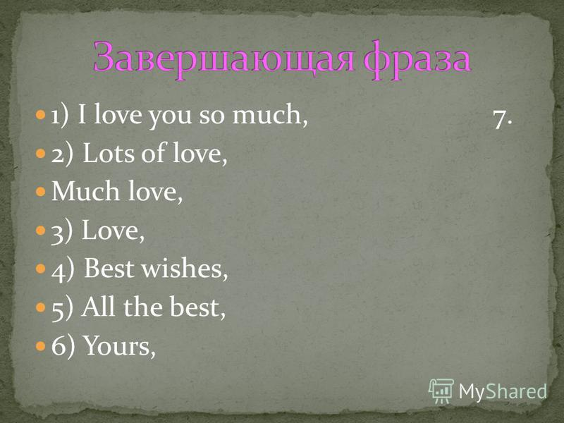 1) I love you so much, 7. 2) Lots of love, Much love, 3) Love, 4) Best wishes, 5) All the best, 6) Yours,
