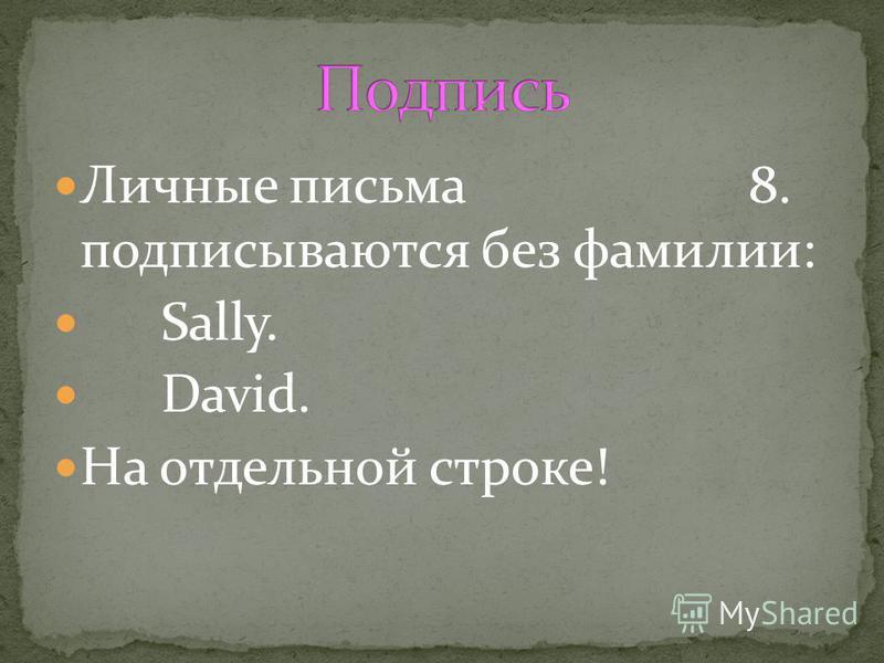 Личные письма 8. подписываются без фамилии: Sally. David. На отдельной строке!