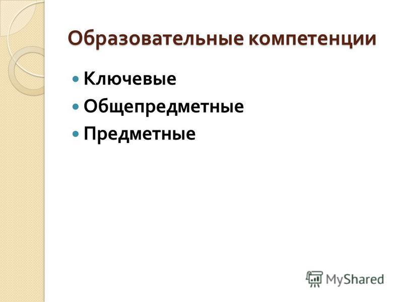 Образовательные компетенции Ключевые Общепредметные Предметные