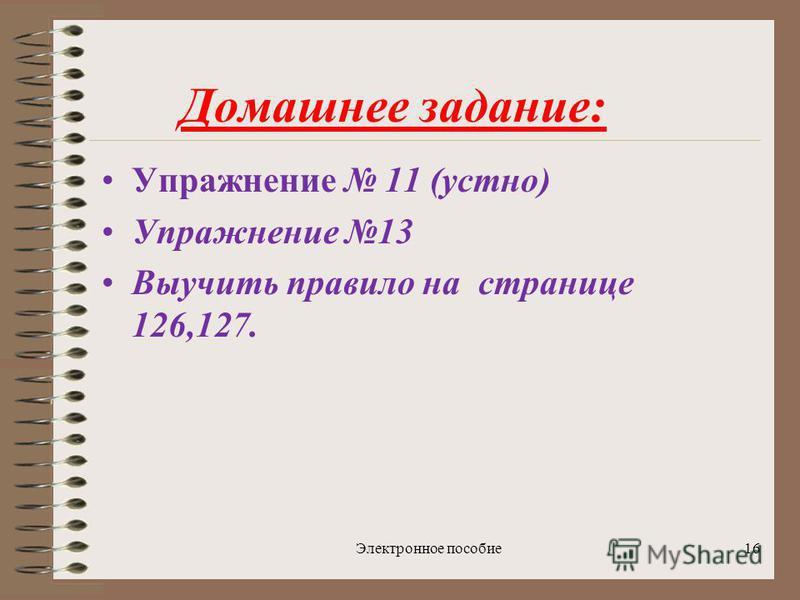 Электронное пособие 16 Домашнее задание: Упражнение 11 (устно) Упражнение 13 Выучить правило на странице 126,127.