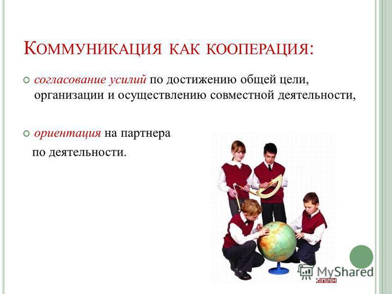 К ОММУНИКАЦИЯ КАК КООПЕРАЦИЯ : согласование усилий по достижению общей цели, организации и осуществлению совместной деятельности, ориентация на партнера по деятельности.