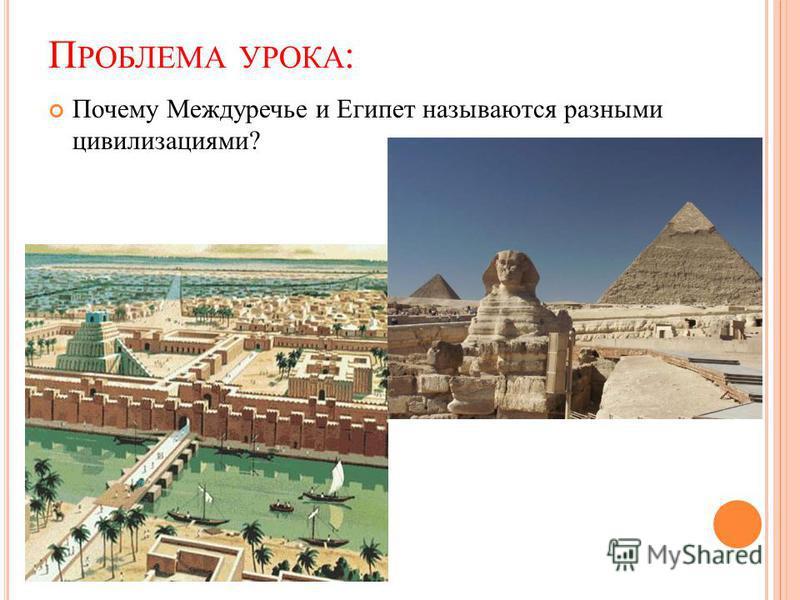 П РОБЛЕМА УРОКА : Почему Междуречье и Египет называются разными цивилизациями?