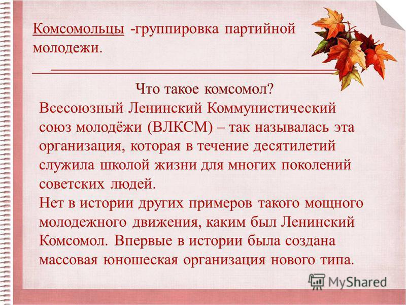 Комсомольцы -группировка партийной молодежи. Что такое комсомол? Всесоюзный Ленинский Коммунистический союз молодёжи (ВЛКСМ) – так называлась эта организация, которая в течение десятилетий служила школой жизни для многих поколений советских людей. Не