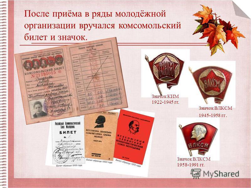 После приёма в ряды молодёжной организации вручался комсомольский билет и значок. Значок КИМ 1922-1945 гг. Значок ВЛКСМ 1945-1958 гг. Значок ВЛКСМ 1958-1991 гг.