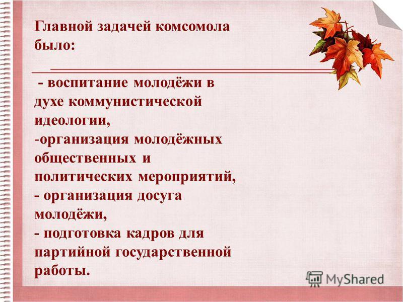 Главной задачей комсомола было: - воспитание молодёжи в духе коммунистической идеологии, -организация молодёжных общественных и политических мероприятий, - организация досуга молодёжи, - подготовка кадров для партийной государственной работы.