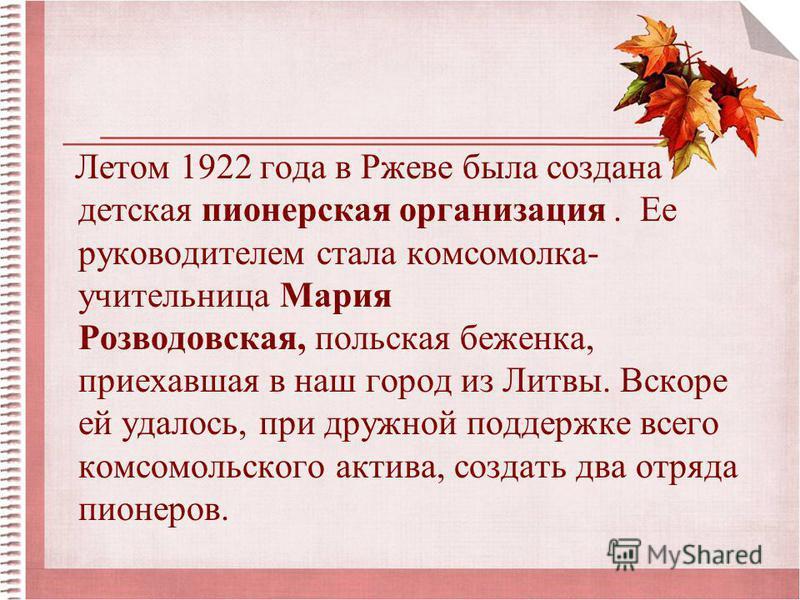 Летом 1922 года в Ржеве была создана детская пионерская организация. Ее руководителем стала комсомолка- учительница Мария Розводовская, польская беженка, приехавшая в наш город из Литвы. Вскоре ей удалось, при дружной поддержке всего комсомольского а