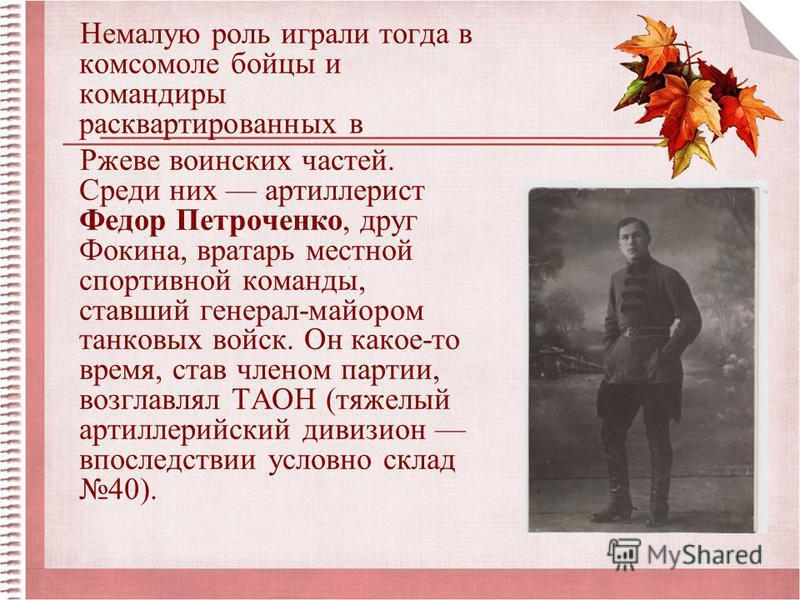 Немалую роль играли тогда в комсомоле бойцы и командиры расквартированных в Ржеве воинских частей. Среди них артиллерист Федор Петроченко, друг Фокина, вратарь местной спортивной команды, ставший генерал-майором танковых войск. Он какое-то время, ста