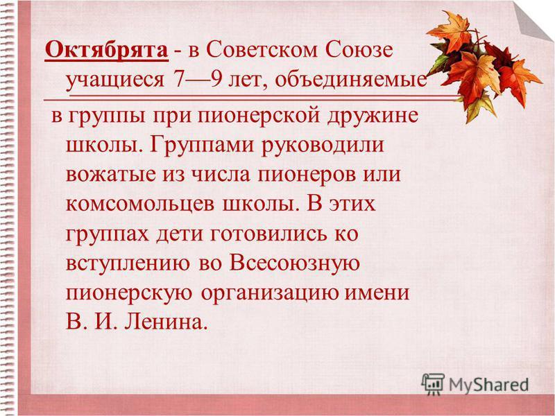 Октябрята - в Советском Союзе учащиеся 79 лет, объединяемые в группы при пионерской дружине школы. Группами руководили вожатые из числа пионеров или комсомольцев школы. В этих группах дети готовились ко вступлению во Всесоюзную пионерскую организацию