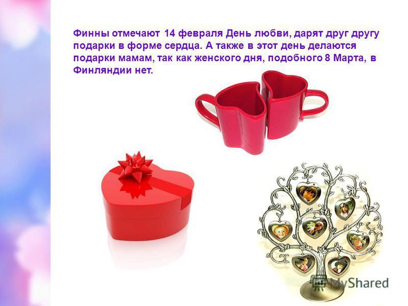 Финны отмечают 14 февраля День любви, дарят друг другу подарки в форме сердца. А также в этот день делаются подарки мамам, так как женского дня, подобного 8 Марта, в Финляндии нет.