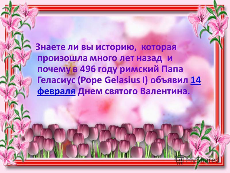 Знаете ли вы историю, которая произошла много лет назад и почему в 496 году римский Папа Геласиус (Pope Gelasius I) объявил 14 февраля Днем святого Валентина.14 февраля