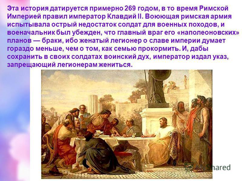 Эта история датируется примерно 269 годом, в то время Римской Империей правил император Клавдий II. Воюющая римская армия испытывала острый недостаток солдат для военных походов, и военачальник был убежден, что главный враг его «наполеоновских» плано
