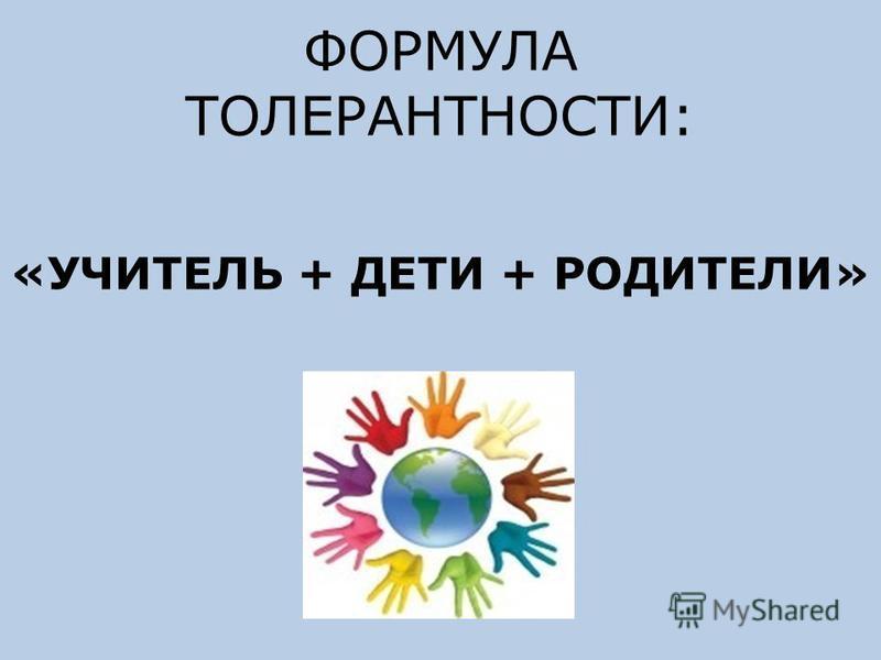 ФОРМУЛА ТОЛЕРАНТНОСТИ: «УЧИТЕЛЬ + ДЕТИ + РОДИТЕЛИ»