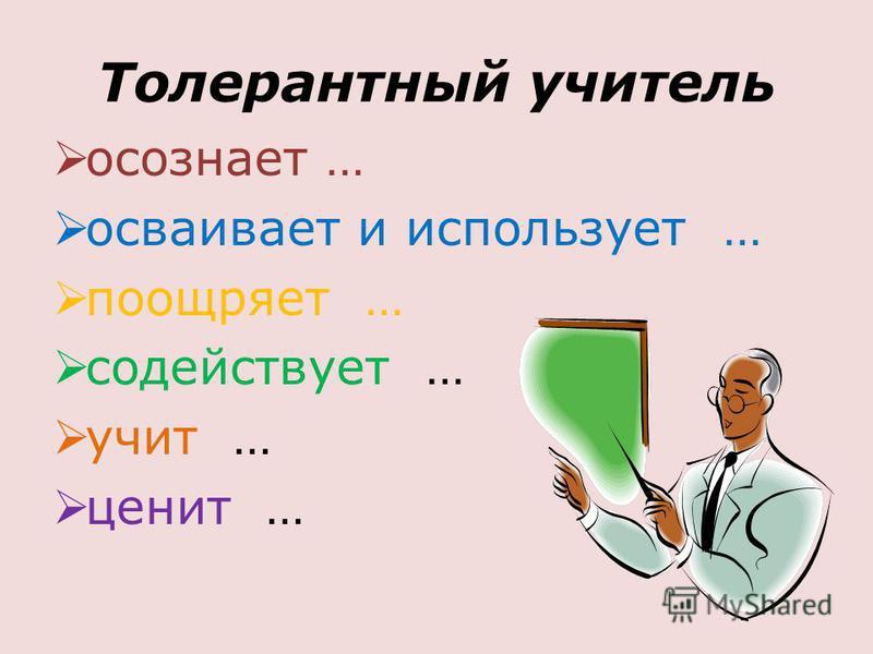 Толерантный учитель осознает … осваивает и использует … поощряет … содействует … учит … ценит …